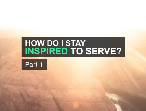 How can I keep inspired to serve? Part 1